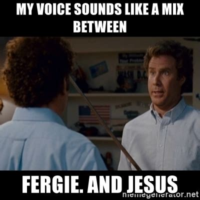 Step Brothers Meme - my voice sounds like a mix between fergie and jesus