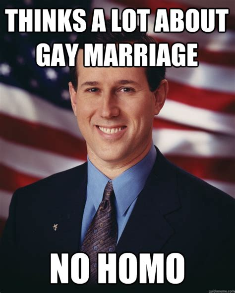 Gay Marriage Meme - thinks a lot about gay marriage no homo rick santorum