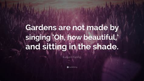 rudyard kipling quote gardens are not made by singing