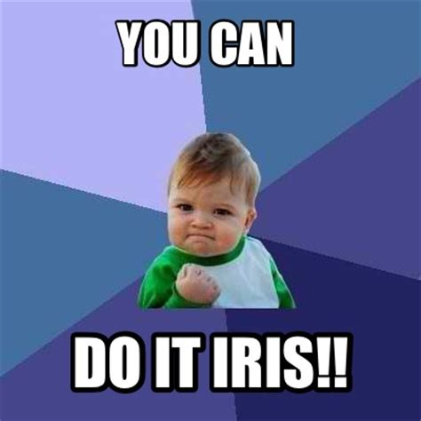 You Can Do It Memes - meme creator you can do it iris meme generator at