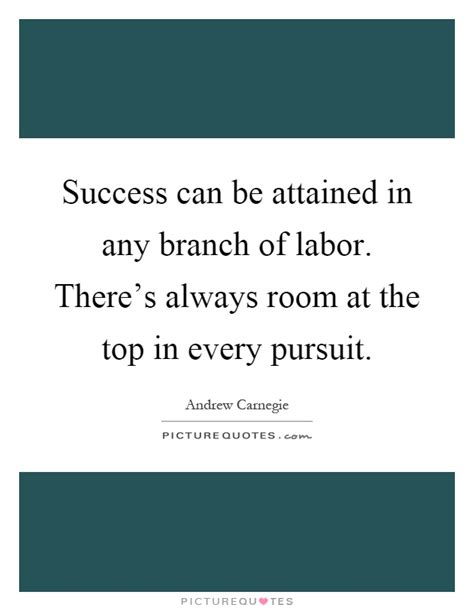 in every there is a room success can be attained in any branch of labor there s always picture quotes