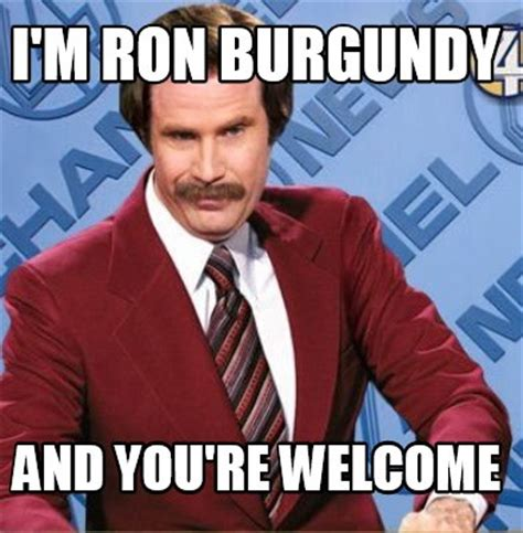 Your And You Re Meme - meme creator i m ron burgundy and you re welcome meme