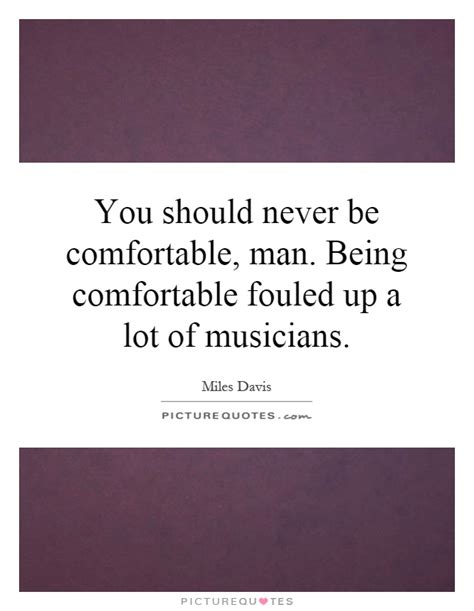 be comfortable you should never be comfortable man being comfortable