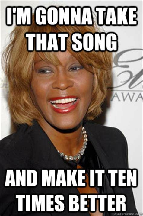 Whitney Houston Memes - i m gonna take that song and make it ten times better