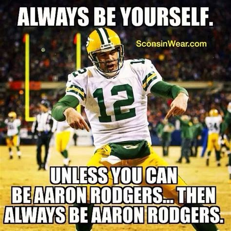 Aaron Rodgers Memes - always be yourself unless my cheese heads