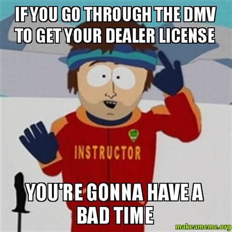 Your Gonna Have A Bad Time Meme - if you go through the dmv to get your dealer license you