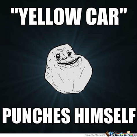 Yellow Meme - forever alone yellow car by rickrocks123 meme center