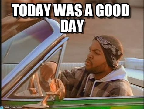 Today Was A Good Day Meme - today was a good day ice cube meme on memegen