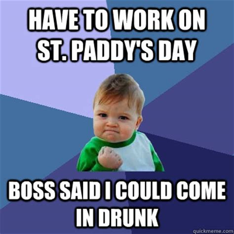 Paddys Day Meme - have to work on st paddy s day boss said i could come in