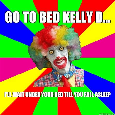 go to bed clown go to bed kelly d ill wait under your bed till you fall