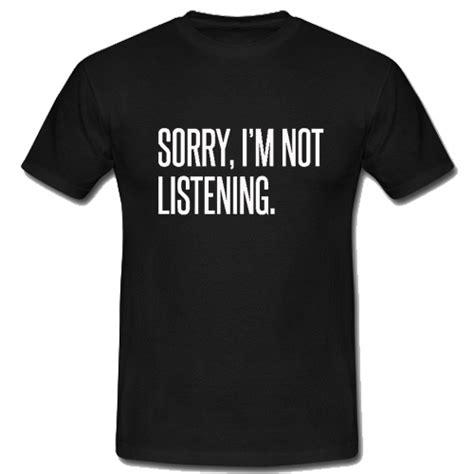 Branded Sorry Im Not Listening sorry i m not listening t shirt