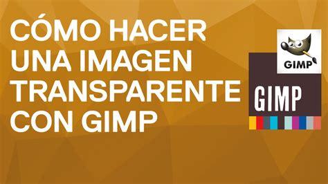imagenes vectoriales con gimp c 243 mo hacer una imagen transparente en 1 minuto con gimp 2