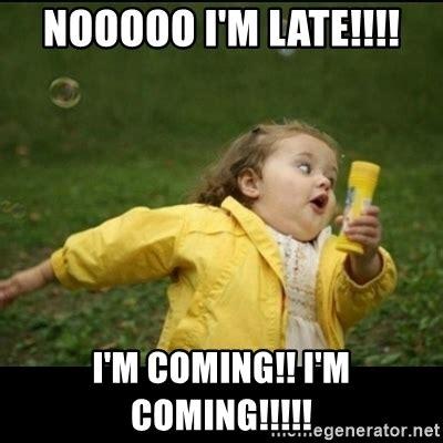 nooooo i m late i m coming i m coming running