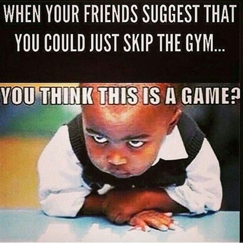 Skip Gym Meme - fitness humor 99 when your friends suggest that you