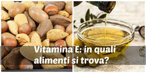 quali alimenti contengono la vitamina e vitamina e ed alimenti dove si trova a cosa serve