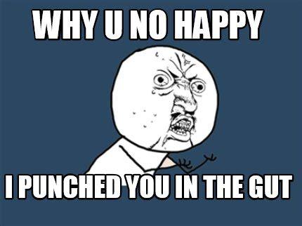 Meme Generator Why U No - meme creator why u no happy i punched you in the gut
