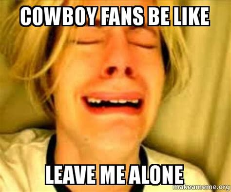Cowboys Fans Be Like Meme - cowboy fans be like leave me alone make a meme