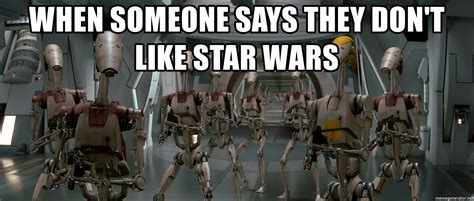 Droid Meme - when someone says they don t like star wars battle droid