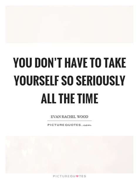 Seriosly You Don T To you don t to take yourself so seriously all the time