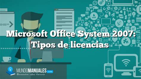 tipos de licencias de microsoft microsoft office system 2007 tipos de licencias