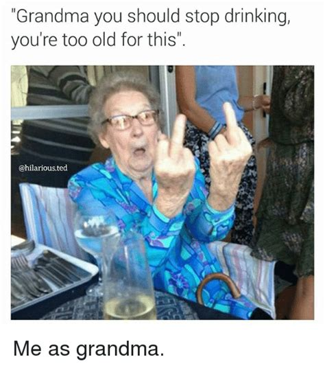 Old Grandma Meme - grandma you should stop drinking you re too old for this
