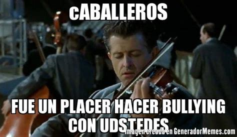 Memes De Bullying - caballeros fue un placer hacer bullying con udstedes