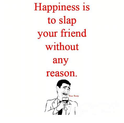 Happiness Is Meme - happiness is to slap your friend without any reason true