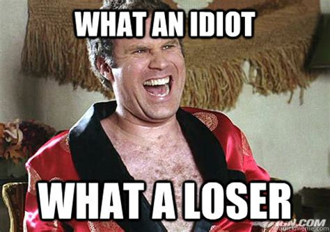 Idiot Meme - what an idiot what a loser will ferrell quickmeme