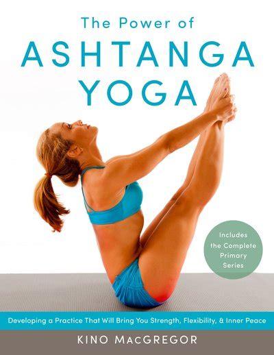 ashtanga yoga the essential the power of ashtanga yoga by kino macgregor penguin books australia