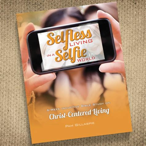 from selfie to selfless living the you were created for books selfless living in a selfie world precept ministries