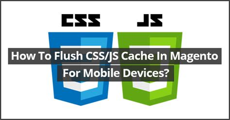 css for mobile device how to flush css js cache in magento for mobile devices