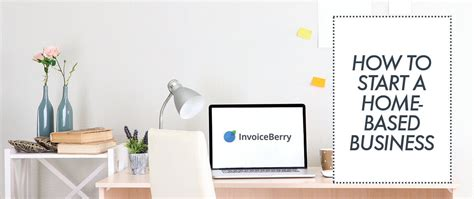 Starting A Small Home Based Business How To Start A Home Based Business Invoiceberry