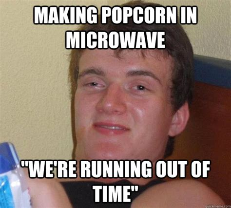 Pop Corn Meme - making popcorn in microwave quot we re running out of time