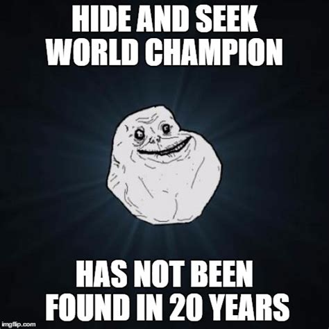 Hide And Seek Meme - forever alone meme imgflip