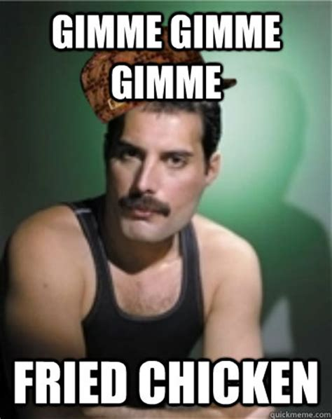 Make Your Own Fry Meme - gimme gimme gimme fried chicken scumbag freddie mercury