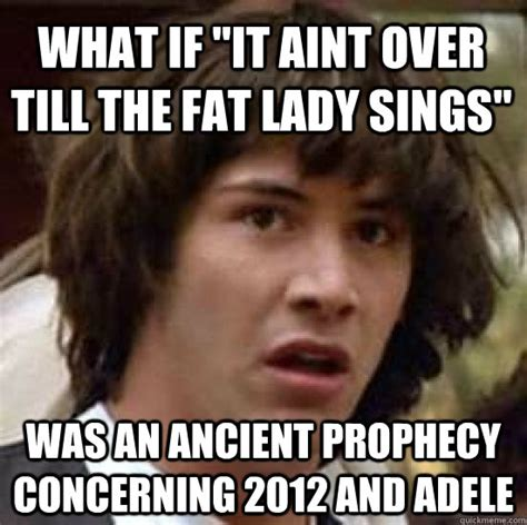 Fat Lady Meme - what if quot it aint over till the fat lady sings quot was an