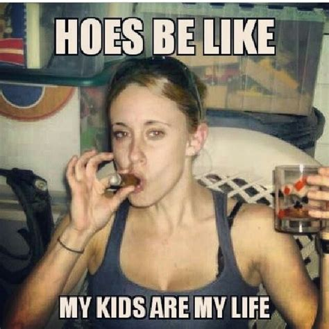 Memes About Hoes - hoes be like quot my kids are my life quot casey anthony