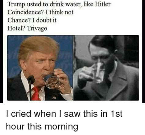 when i saw these pics this morning i thought they were in a much trump usted to drink water like hitler coincidence i