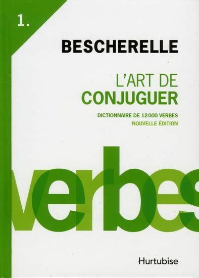 bescherelle le dictionnaire des bescherelle t 1 l art de conjuguer dictionnaire de 12000 verbes par louis nicolas bescherelle