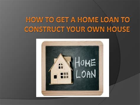 how to get a loan for a house ppt how to get a home loan to construct your own house powerpoint presentation id