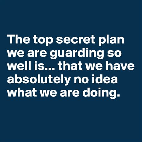 secret by we the the top secret plan we are guarding so well is that we