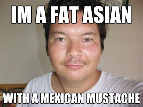 Mexican Guy Meme - im a fat asian with a mexican mustache kenokumera