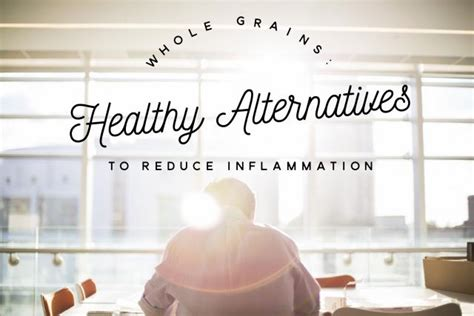 whole grains reduce inflammation whole grains healthy alternatives to reduce inflammation