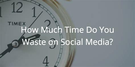 How Much Time Do You by How Much Time Do You Waste On Social Media
