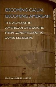 becoming cajun becoming american the acadian in american literature from longfellow to