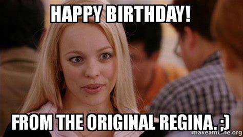 Mean Happy Birthday Meme - happy birthday from the original regina real regina