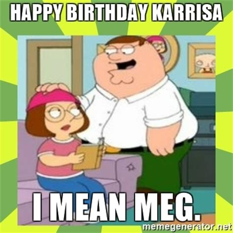 Family Guy Birthday Meme - happy birthday karrisa i mean meg family guy meme