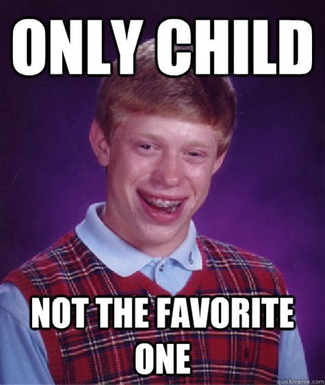 Favorite Child Meme - only child not the favorite one bad luck brian quickmeme
