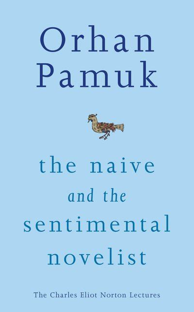 the naive and sentimental the naive and the sentimental novelist the charles eliot norton lectures by orhan pamuk