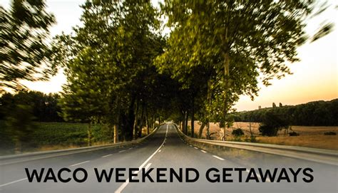 waco weekend getaway guide harrell real estate services